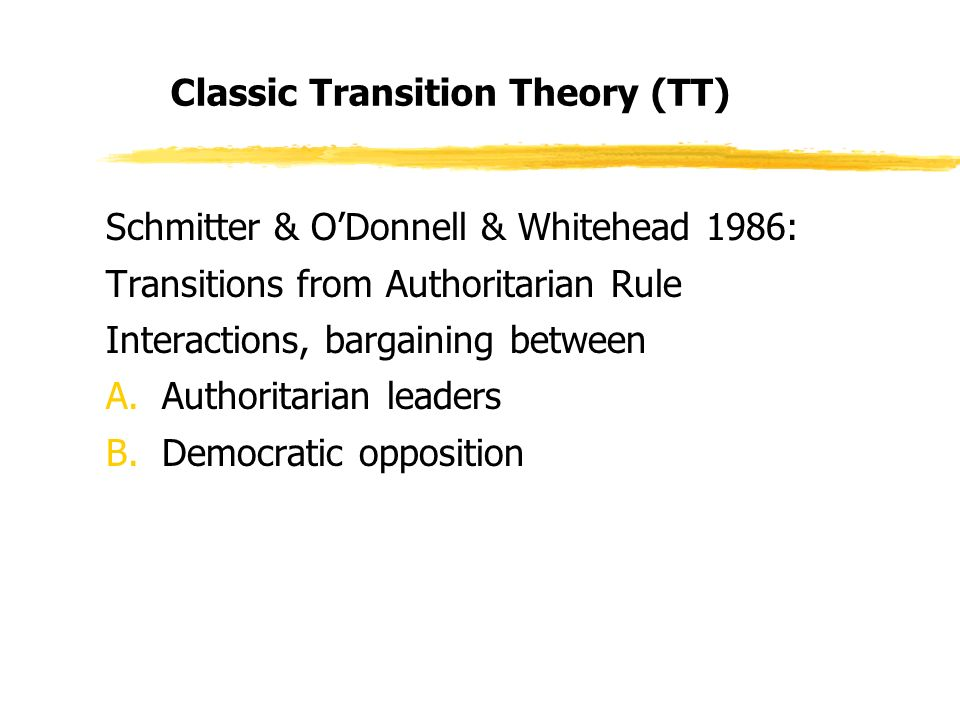 Classic Transition Theory (TT) Schmitter & ODonnell & Whitehead 1986: Transitions from Authoritarian Rule Interactions, bargaining between A.Authoritarian leaders B.Democratic opposition