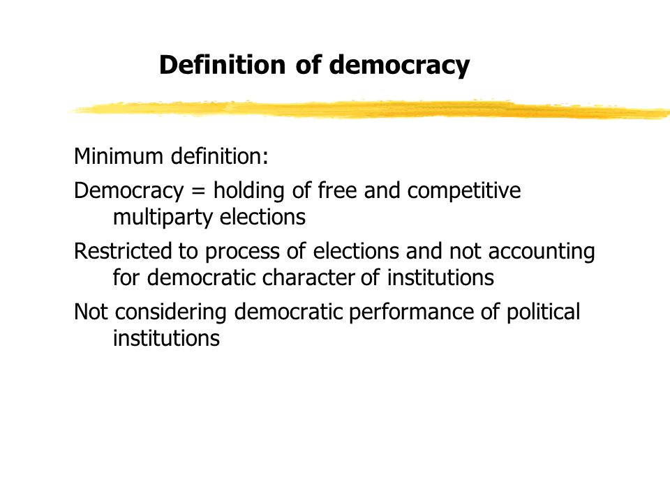 Definition of democracy Minimum definition: Democracy = holding of free and competitive multiparty elections Restricted to process of elections and not accounting for democratic character of institutions Not considering democratic performance of political institutions