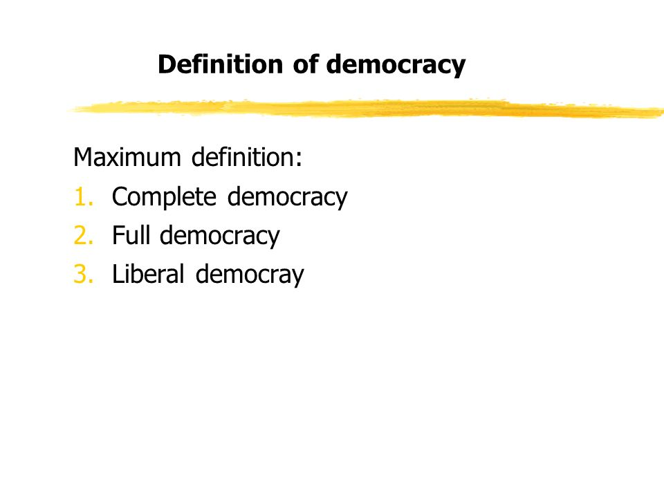Definition of democracy Maximum definition: 1.Complete democracy 2.Full democracy 3.Liberal democray
