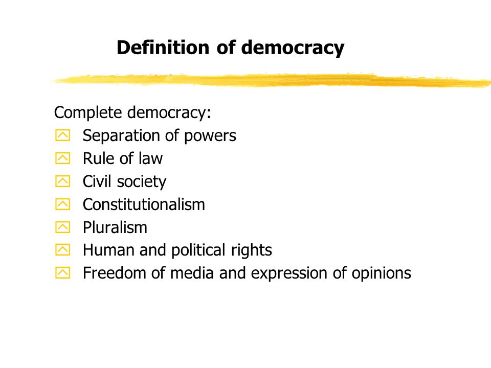 Definition of democracy Complete democracy: ySeparation of powers yRule of law yCivil society yConstitutionalism yPluralism yHuman and political rights yFreedom of media and expression of opinions