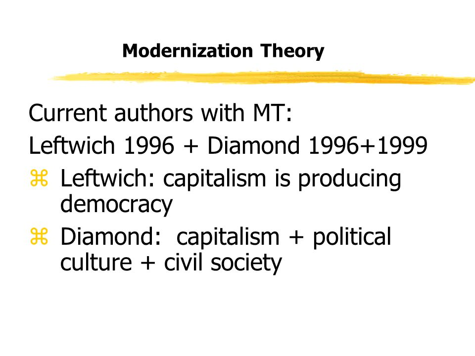 Modernization Theory Current authors with MT: Leftwich 1996 + Diamond 1996+1999 zLeftwich: capitalism is producing democracy zDiamond: capitalism + political culture + civil society