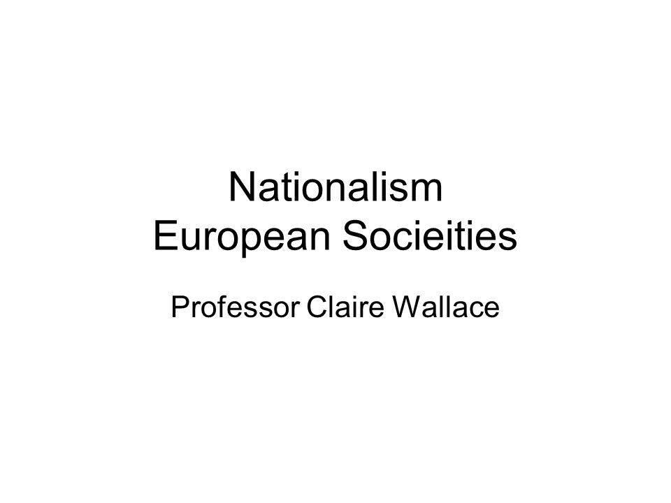 Nationalism European Socieities Professor Claire Wallace