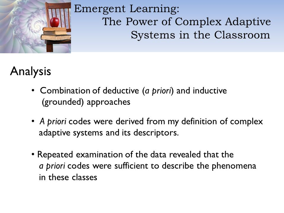 Emergent Learning: The Power of Complex Adaptive Systems in the Classroom Analysis Combination of deductive (a priori) and inductive (grounded) approaches Repeated examination of the data revealed that the a priori codes were sufficient to describe the phenomena in these classes A priori codes were derived from my definition of complex adaptive systems and its descriptors.