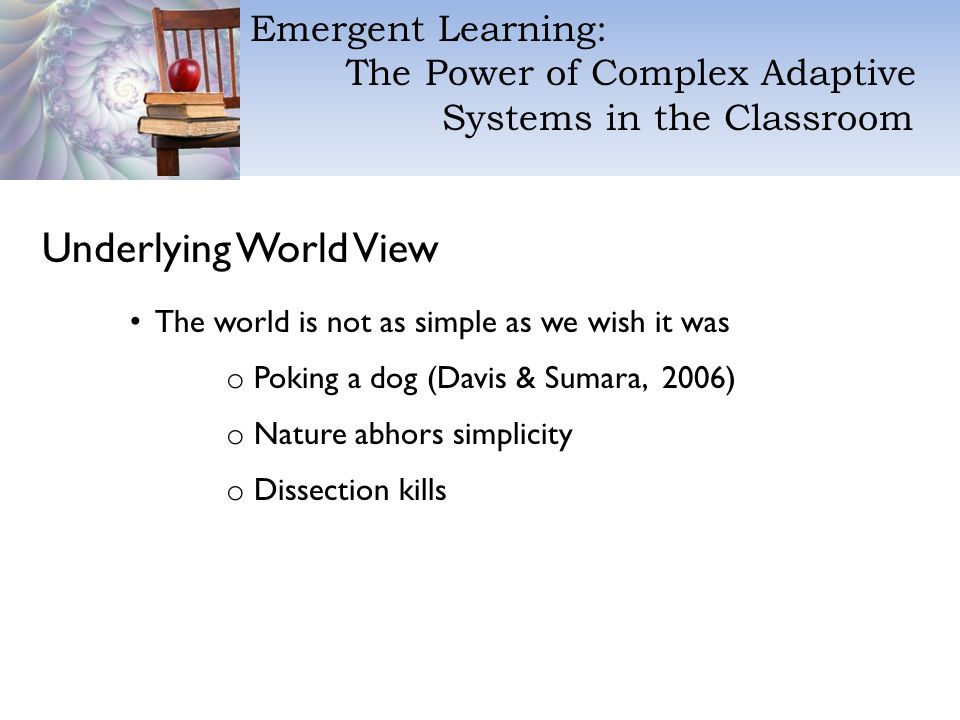 Emergent Learning: The Power of Complex Adaptive Systems in the Classroom Underlying World View The world is not as simple as we wish it was o Poking a dog (Davis & Sumara, 2006) o Nature abhors simplicity o Dissection kills