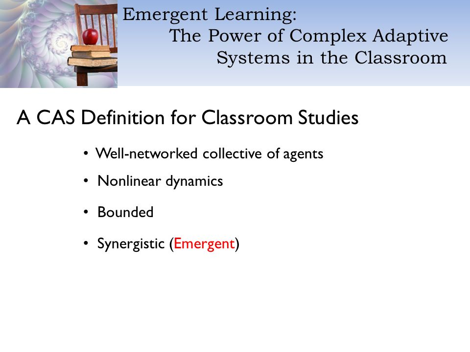 Emergent Learning: The Power of Complex Adaptive Systems in the Classroom A CAS Definition for Classroom Studies Well-networked collective of agents Nonlinear dynamics Bounded Synergistic (Emergent)