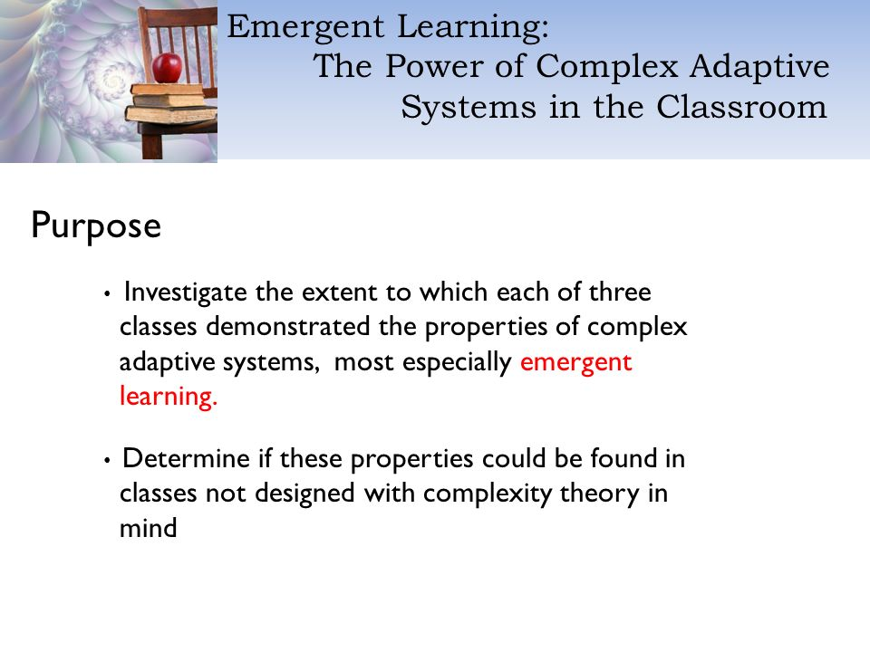 Emergent Learning: The Power of Complex Adaptive Systems in the Classroom Purpose Investigate the extent to which each of three classes demonstrated the properties of complex adaptive systems, most especially emergent learning.