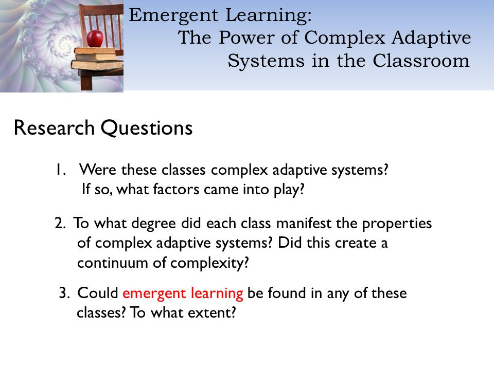 Emergent Learning: The Power of Complex Adaptive Systems in the Classroom Research Questions 1.Were these classes complex adaptive systems.