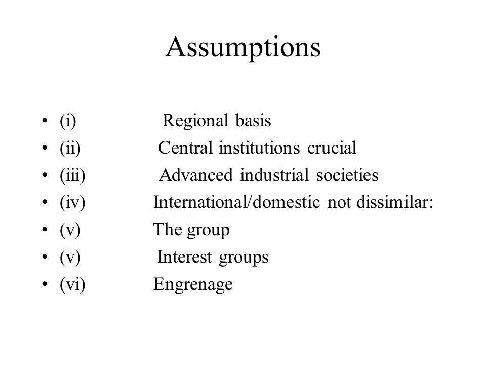 Assumptions (i) Regional basis (ii) Central institutions crucial (iii) Advanced industrial societies (iv) International/domestic not dissimilar: (v) The group (v) Interest groups (vi) Engrenage