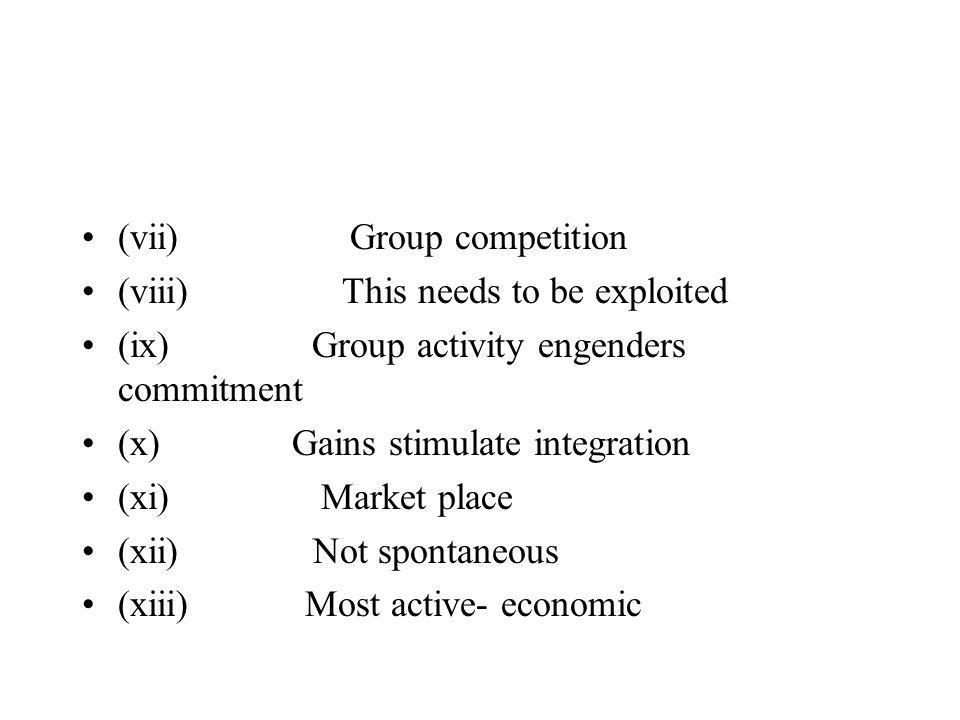 (vii) Group competition (viii) This needs to be exploited (ix) Group activity engenders commitment (x) Gains stimulate integration (xi) Market place (xii) Not spontaneous (xiii) Most active- economic