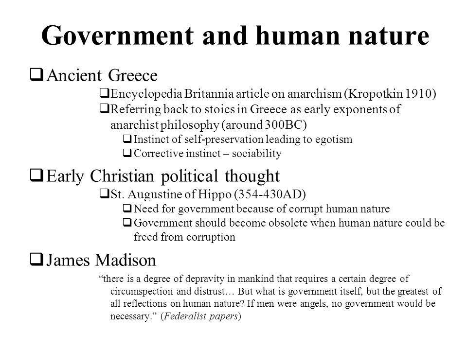 Government and human nature Ancient Greece Encyclopedia Britannia article on anarchism (Kropotkin 1910) Referring back to stoics in Greece as early exponents of anarchist philosophy (around 300BC) Instinct of self-preservation leading to egotism Corrective instinct – sociability Early Christian political thought St.