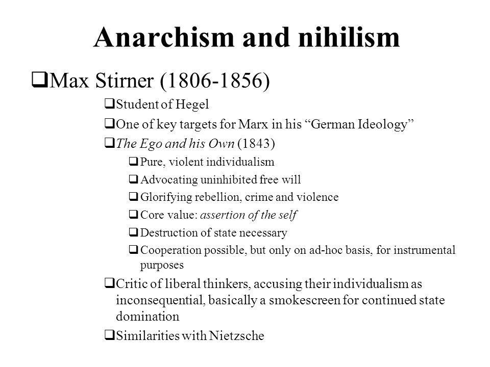 Anarchism and nihilism Max Stirner (1806-1856) Student of Hegel One of key targets for Marx in his German Ideology The Ego and his Own (1843) Pure, violent individualism Advocating uninhibited free will Glorifying rebellion, crime and violence Core value: assertion of the self Destruction of state necessary Cooperation possible, but only on ad-hoc basis, for instrumental purposes Critic of liberal thinkers, accusing their individualism as inconsequential, basically a smokescreen for continued state domination Similarities with Nietzsche