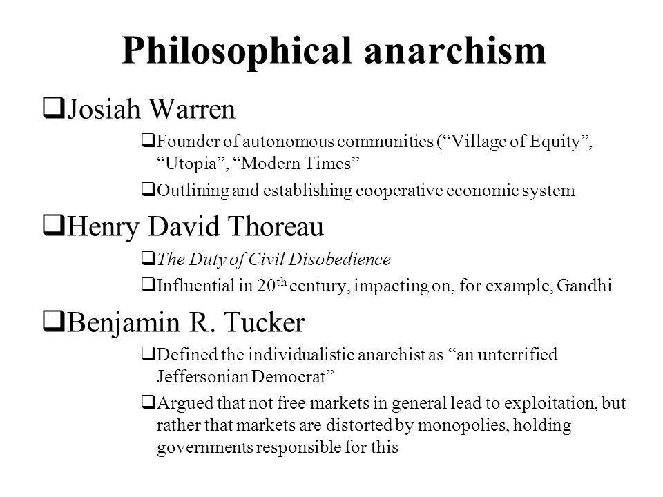 Philosophical anarchism Josiah Warren Founder of autonomous communities (Village of Equity, Utopia, Modern Times Outlining and establishing cooperative economic system Henry David Thoreau The Duty of Civil Disobedience Influential in 20 th century, impacting on, for example, Gandhi Benjamin R.