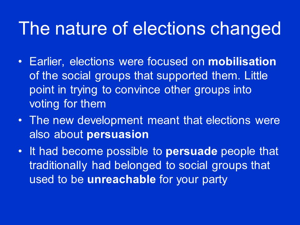 The nature of elections changed Earlier, elections were focused on mobilisation of the social groups that supported them.