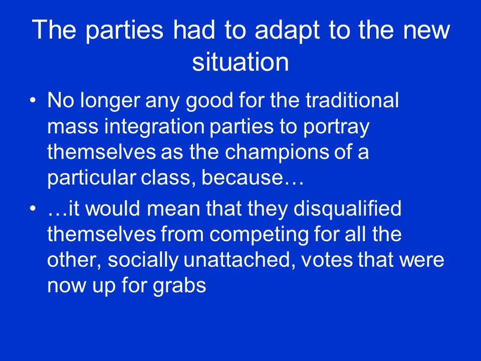 The parties had to adapt to the new situation No longer any good for the traditional mass integration parties to portray themselves as the champions of a particular class, because… …it would mean that they disqualified themselves from competing for all the other, socially unattached, votes that were now up for grabs
