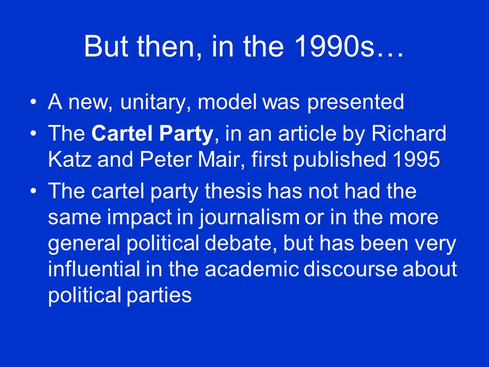But then, in the 1990s… A new, unitary, model was presented The Cartel Party, in an article by Richard Katz and Peter Mair, first published 1995 The cartel party thesis has not had the same impact in journalism or in the more general political debate, but has been very influential in the academic discourse about political parties