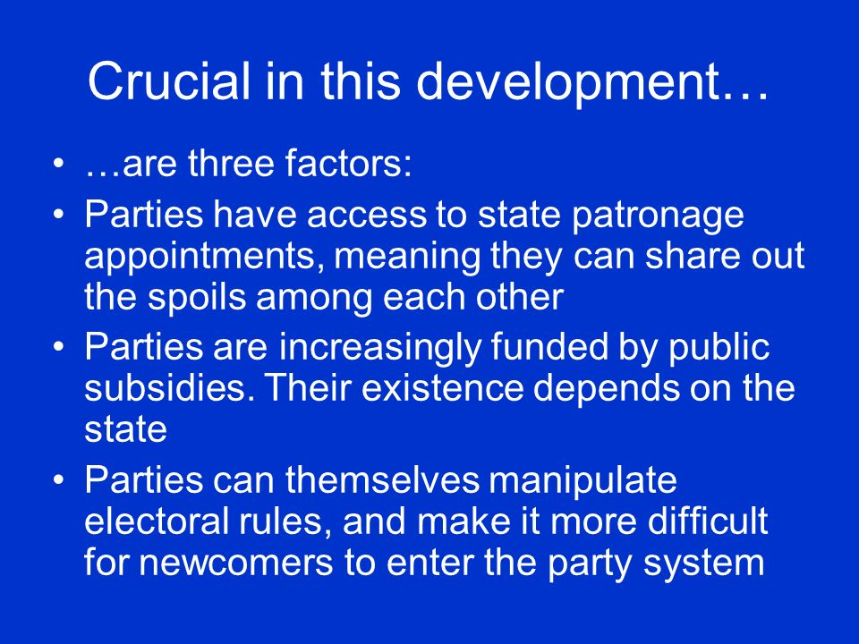 Crucial in this development… …are three factors: Parties have access to state patronage appointments, meaning they can share out the spoils among each other Parties are increasingly funded by public subsidies.