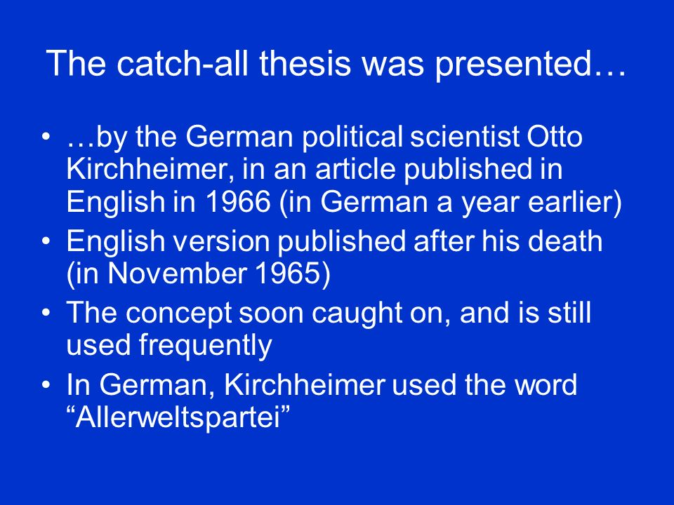 The catch-all thesis was presented… …by the German political scientist Otto Kirchheimer, in an article published in English in 1966 (in German a year earlier) English version published after his death (in November 1965) The concept soon caught on, and is still used frequently In German, Kirchheimer used the word Allerweltspartei