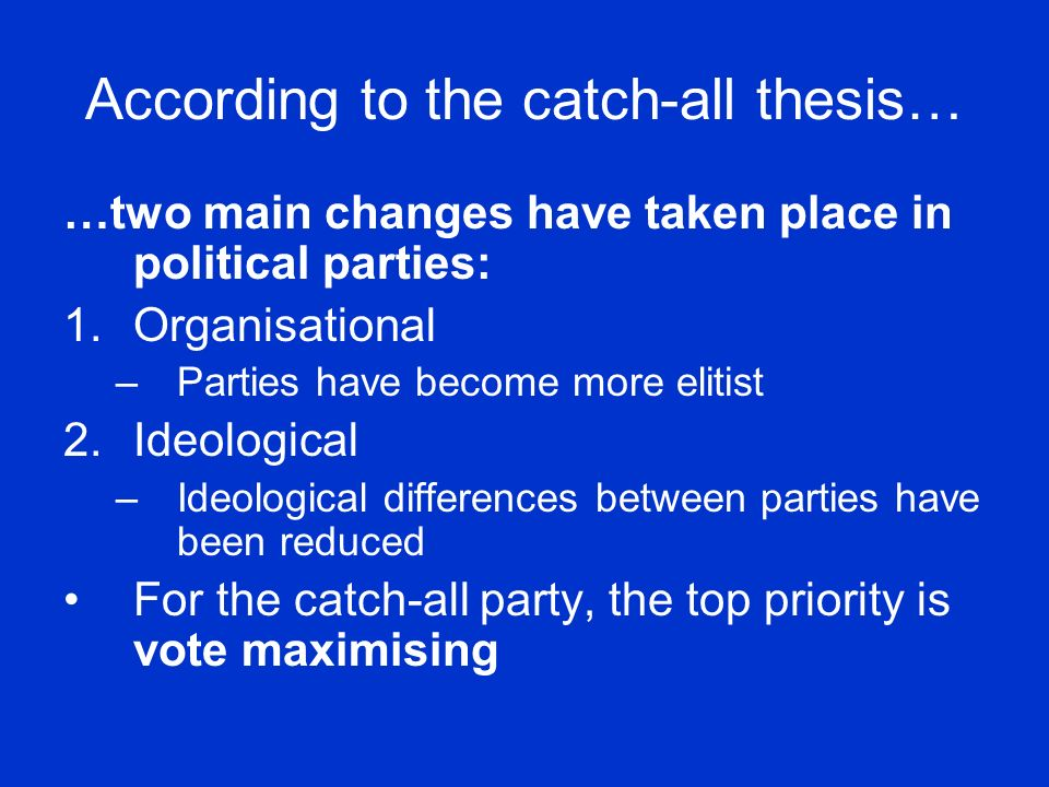According to the catch-all thesis… …two main changes have taken place in political parties: 1.Organisational –Parties have become more elitist 2.Ideological –Ideological differences between parties have been reduced For the catch-all party, the top priority is vote maximising