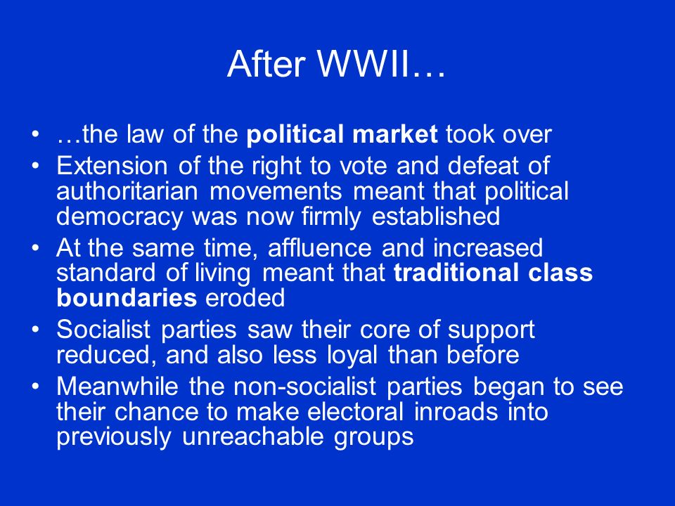 After WWII… …the law of the political market took over Extension of the right to vote and defeat of authoritarian movements meant that political democracy was now firmly established At the same time, affluence and increased standard of living meant that traditional class boundaries eroded Socialist parties saw their core of support reduced, and also less loyal than before Meanwhile the non-socialist parties began to see their chance to make electoral inroads into previously unreachable groups