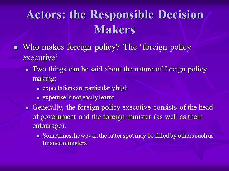 Actors: the Responsible Decision Makers Who makes foreign policy.
