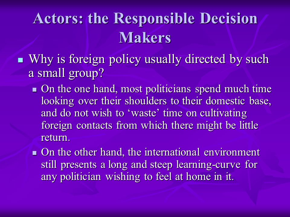 Actors: the Responsible Decision Makers Why is foreign policy usually directed by such a small group.
