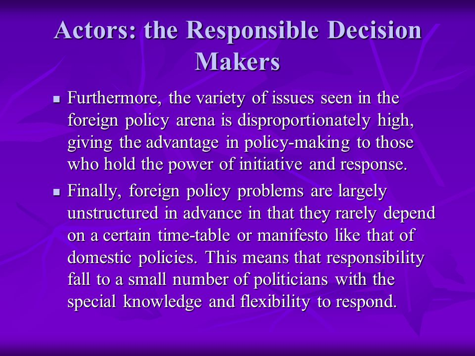 Actors: the Responsible Decision Makers Furthermore, the variety of issues seen in the foreign policy arena is disproportionately high, giving the advantage in policy-making to those who hold the power of initiative and response.