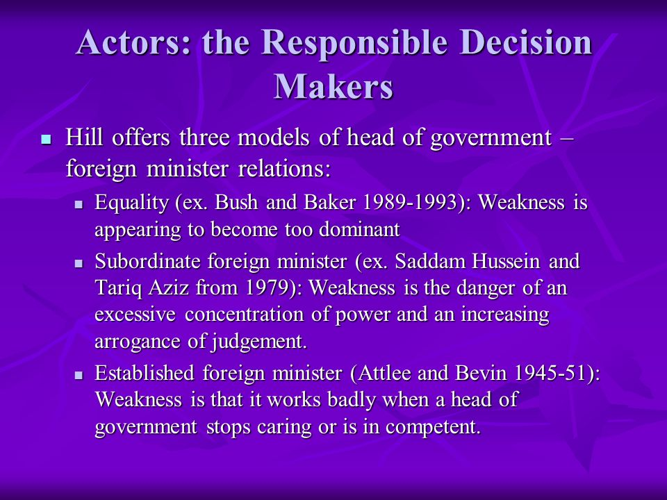Actors: the Responsible Decision Makers Hill offers three models of head of government – foreign minister relations: Hill offers three models of head of government – foreign minister relations: Equality (ex.