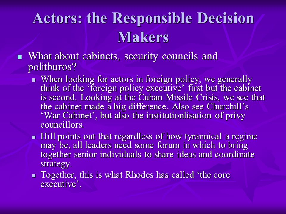 Actors: the Responsible Decision Makers What about cabinets, security councils and politburos.