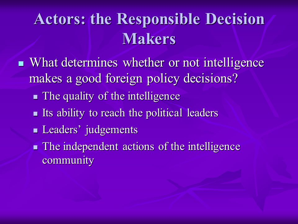 Actors: the Responsible Decision Makers What determines whether or not intelligence makes a good foreign policy decisions.