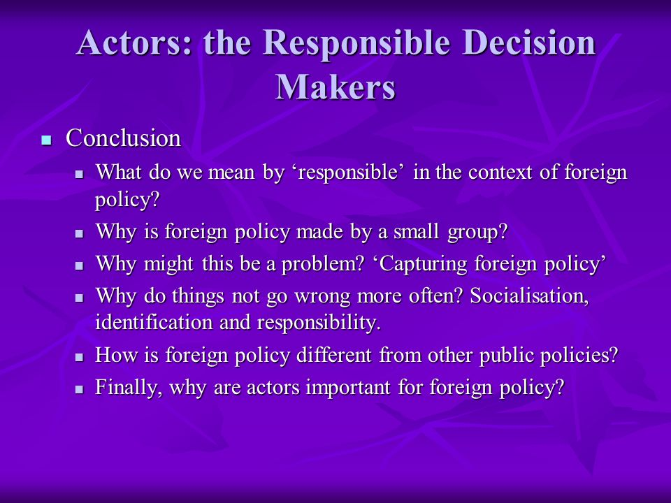 Actors: the Responsible Decision Makers Conclusion Conclusion What do we mean by responsible in the context of foreign policy.