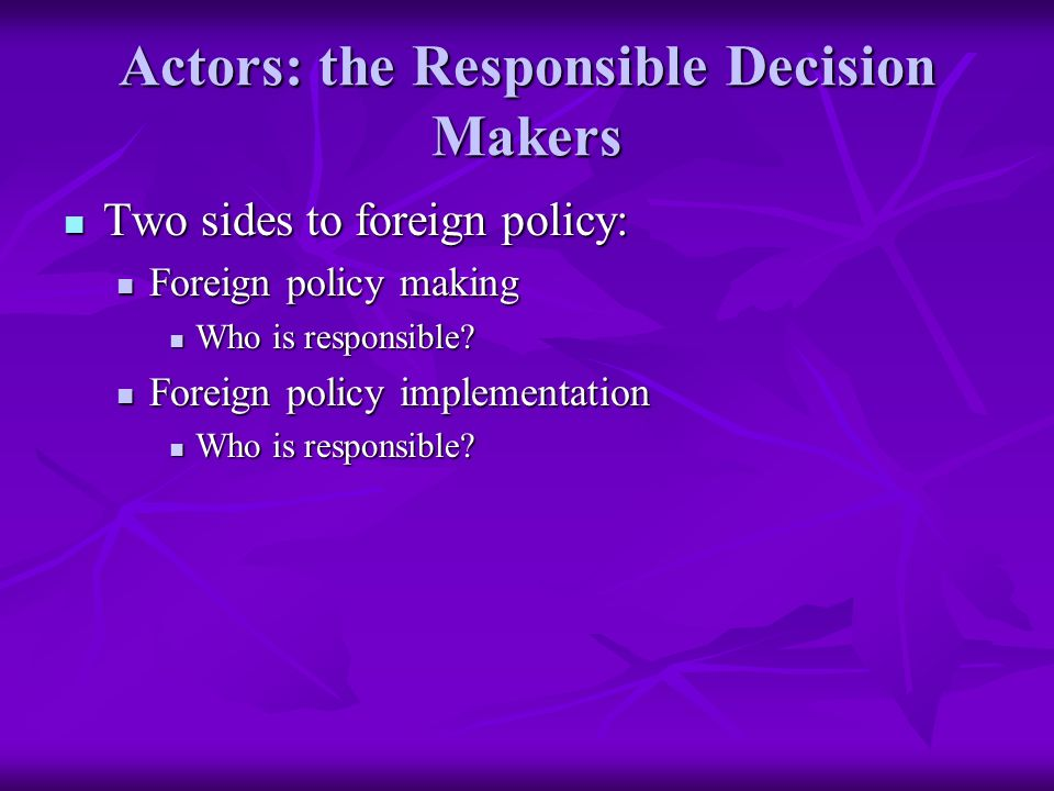 Actors: the Responsible Decision Makers Two sides to foreign policy: Two sides to foreign policy: Foreign policy making Foreign policy making Who is responsible.
