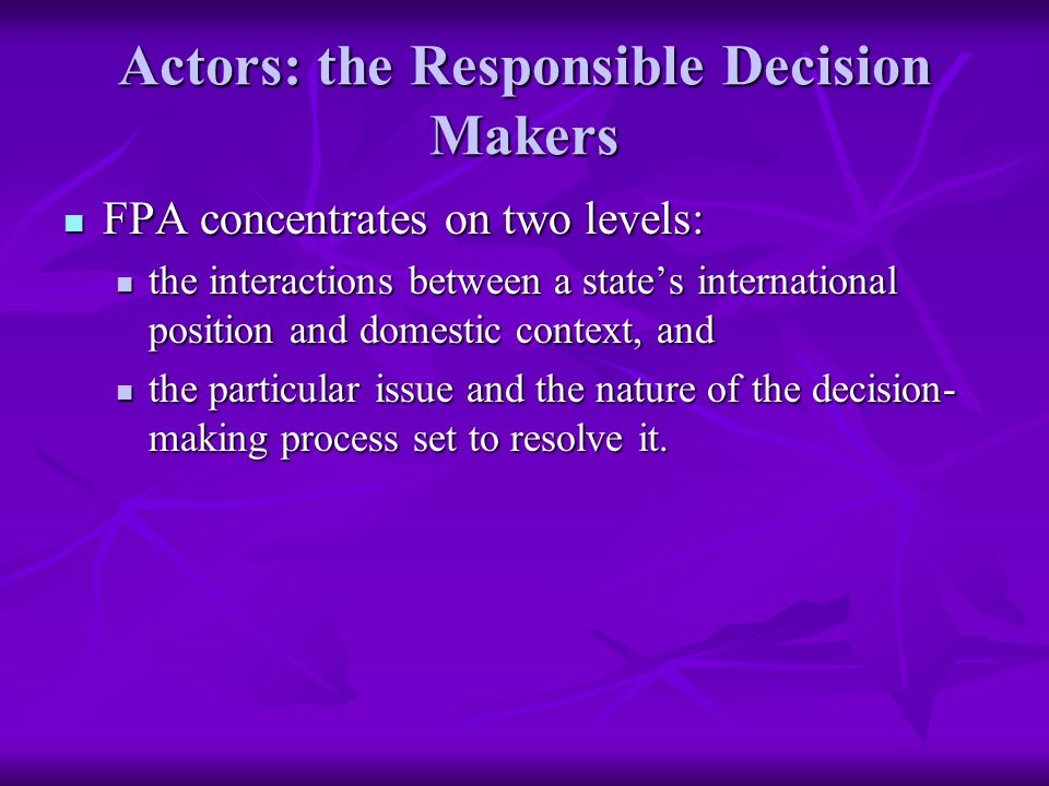 Actors: the Responsible Decision Makers FPA concentrates on two levels: FPA concentrates on two levels: the interactions between a states international position and domestic context, and the interactions between a states international position and domestic context, and the particular issue and the nature of the decision- making process set to resolve it.