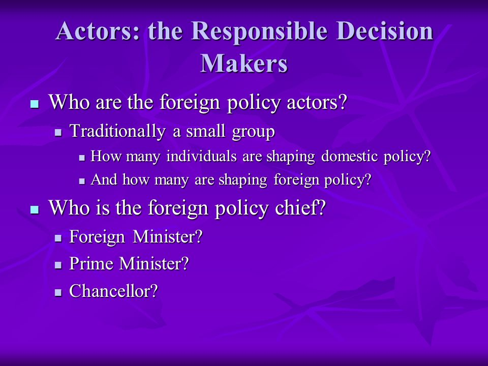 Actors: the Responsible Decision Makers Who are the foreign policy actors.