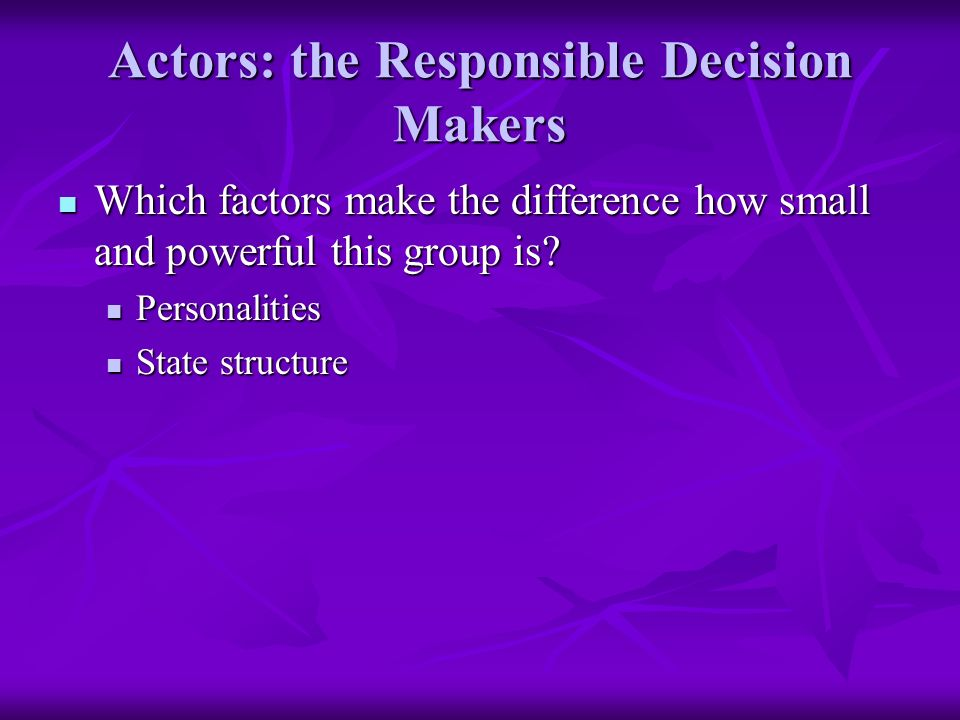 Actors: the Responsible Decision Makers Which factors make the difference how small and powerful this group is.