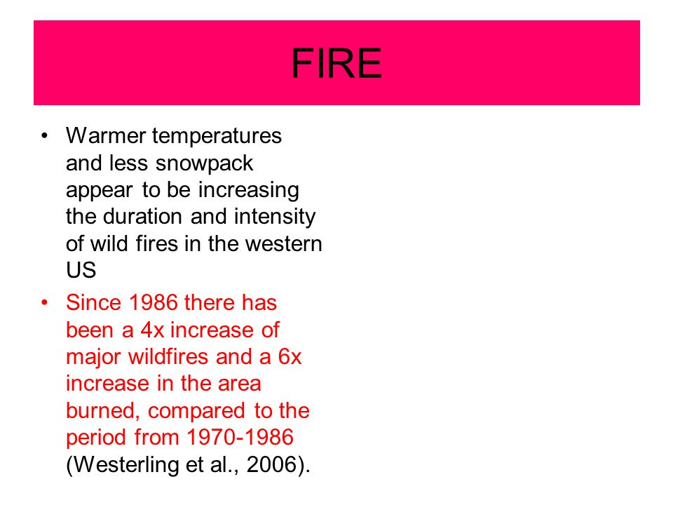 FIRE Warmer temperatures and less snowpack appear to be increasing the duration and intensity of wild fires in the western US Since 1986 there has been a 4x increase of major wildfires and a 6x increase in the area burned, compared to the period from 1970-1986 (Westerling et al., 2006).
