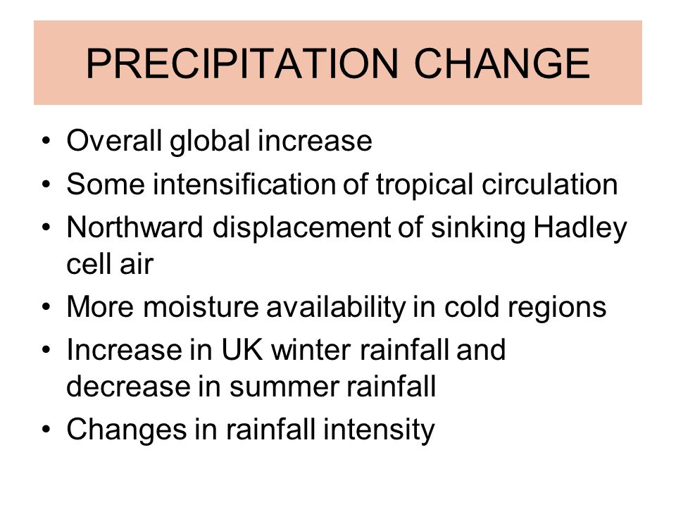 PRECIPITATION CHANGE Overall global increase Some intensification of tropical circulation Northward displacement of sinking Hadley cell air More moisture availability in cold regions Increase in UK winter rainfall and decrease in summer rainfall Changes in rainfall intensity