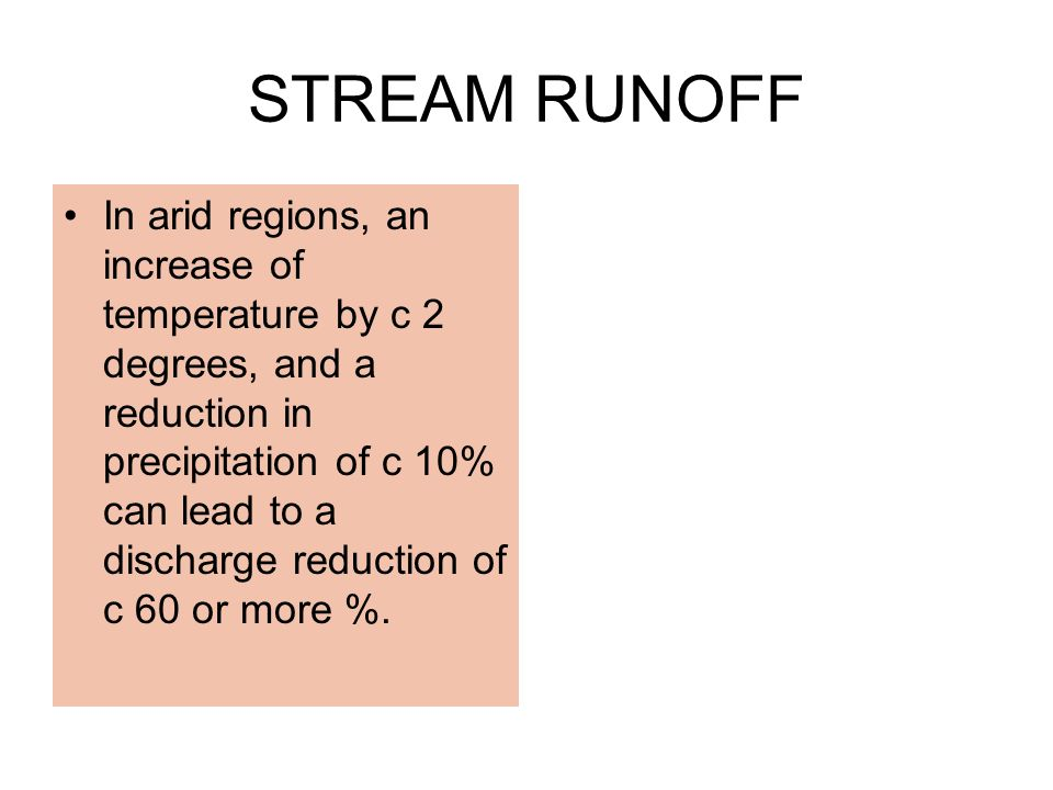 STREAM RUNOFF In arid regions, an increase of temperature by c 2 degrees, and a reduction in precipitation of c 10% can lead to a discharge reduction of c 60 or more %.