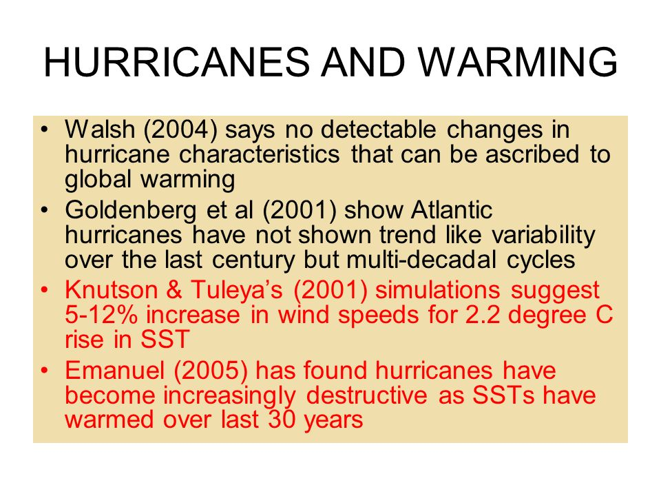 HURRICANES AND WARMING Walsh (2004) says no detectable changes in hurricane characteristics that can be ascribed to global warming Goldenberg et al (2001) show Atlantic hurricanes have not shown trend like variability over the last century but multi-decadal cycles Knutson & Tuleyas (2001) simulations suggest 5-12% increase in wind speeds for 2.2 degree C rise in SST Emanuel (2005) has found hurricanes have become increasingly destructive as SSTs have warmed over last 30 years