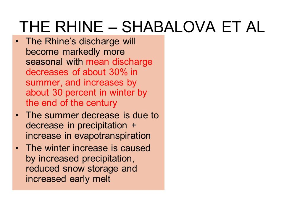 THE RHINE – SHABALOVA ET AL The Rhines discharge will become markedly more seasonal with mean discharge decreases of about 30% in summer, and increases by about 30 percent in winter by the end of the century The summer decrease is due to decrease in precipitation + increase in evapotranspiration The winter increase is caused by increased precipitation, reduced snow storage and increased early melt