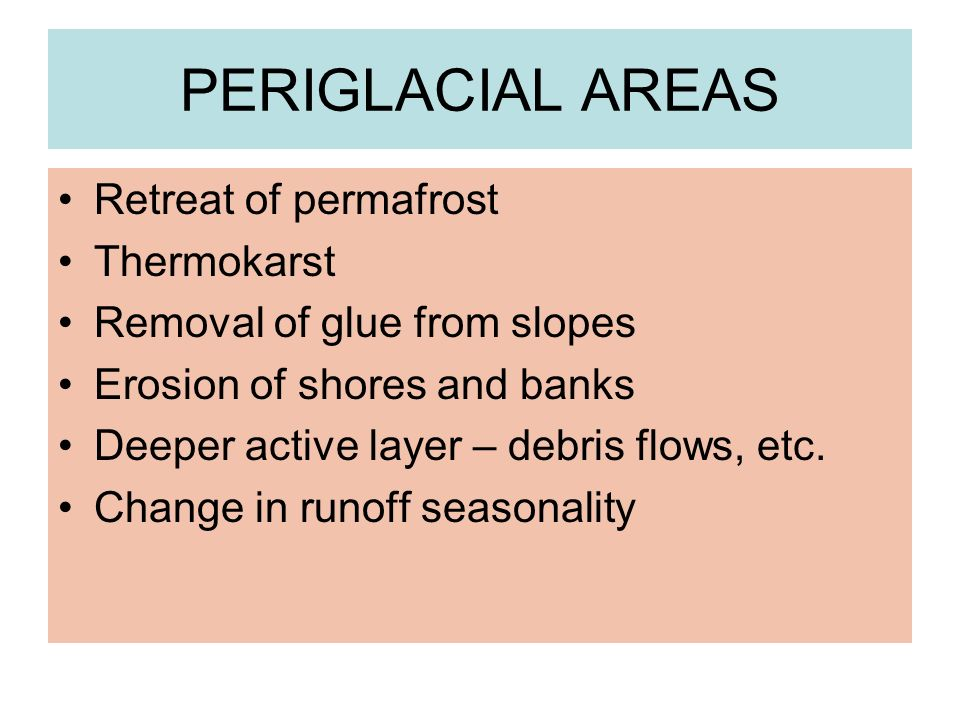 PERIGLACIAL AREAS Retreat of permafrost Thermokarst Removal of glue from slopes Erosion of shores and banks Deeper active layer – debris flows, etc.