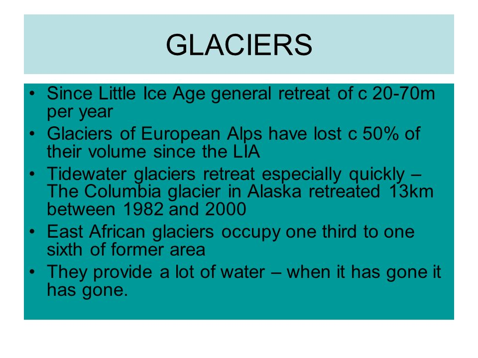 GLACIERS Since Little Ice Age general retreat of c 20-70m per year Glaciers of European Alps have lost c 50% of their volume since the LIA Tidewater glaciers retreat especially quickly – The Columbia glacier in Alaska retreated 13km between 1982 and 2000 East African glaciers occupy one third to one sixth of former area They provide a lot of water – when it has gone it has gone.