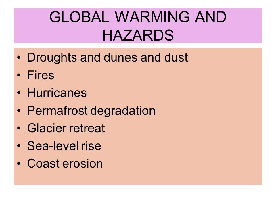 GLOBAL WARMING AND HAZARDS Droughts and dunes and dust Fires Hurricanes Permafrost degradation Glacier retreat Sea-level rise Coast erosion