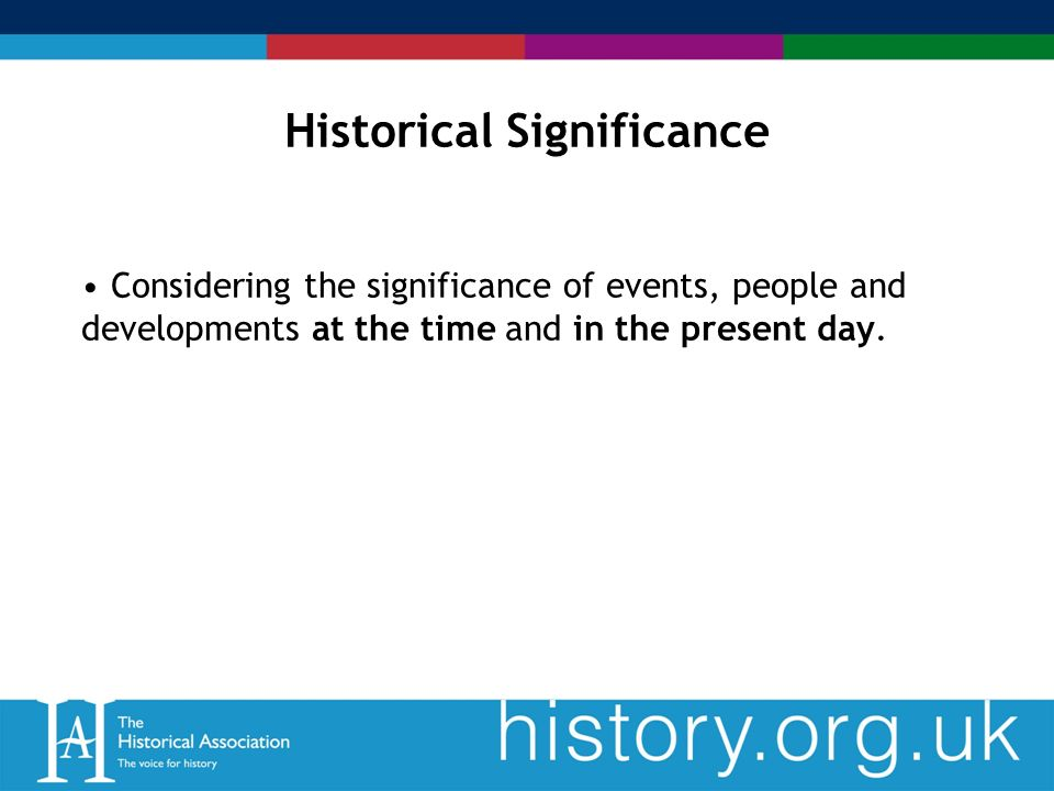 Historical Significance Considering the significance of events, people and developments at the time and in the present day.