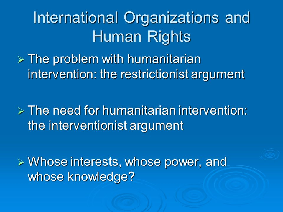 International Organizations and Human Rights The problem with humanitarian intervention: the restrictionist argument The problem with humanitarian intervention: the restrictionist argument The need for humanitarian intervention: the interventionist argument The need for humanitarian intervention: the interventionist argument Whose interests, whose power, and whose knowledge.