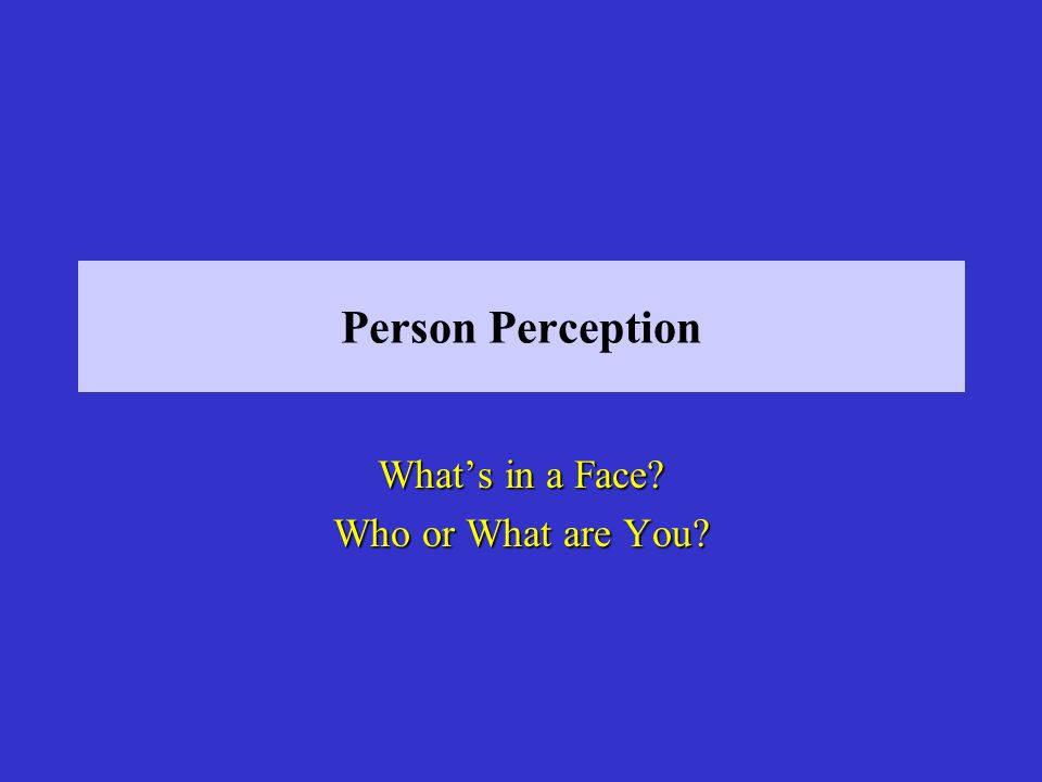 Person Perception Whats in a Face Who or What are You
