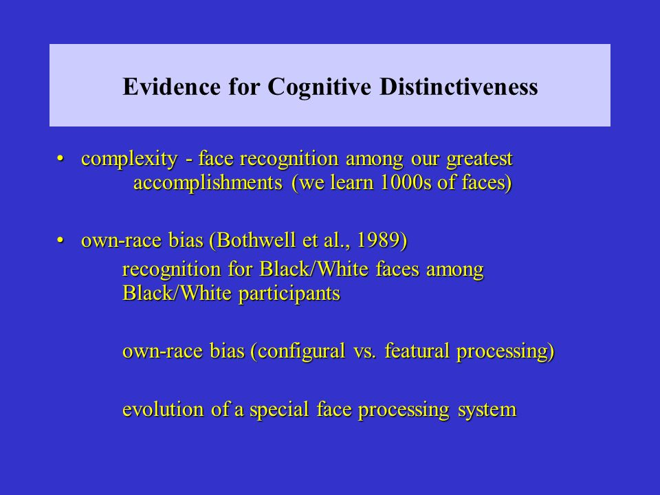 Evidence for Cognitive Distinctiveness complexity - face recognition among our greatest accomplishments (we learn 1000s of faces)complexity - face recognition among our greatest accomplishments (we learn 1000s of faces) own-race bias (Bothwell et al., 1989)own-race bias (Bothwell et al., 1989) recognition for Black/White faces among Black/White participants own-race bias (configural vs.