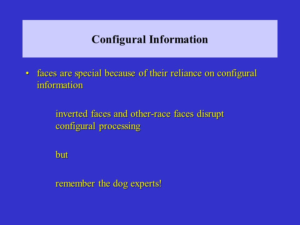 Configural Information faces are special because of their reliance on configural informationfaces are special because of their reliance on configural information inverted faces and other-race faces disrupt configural processing but remember the dog experts!