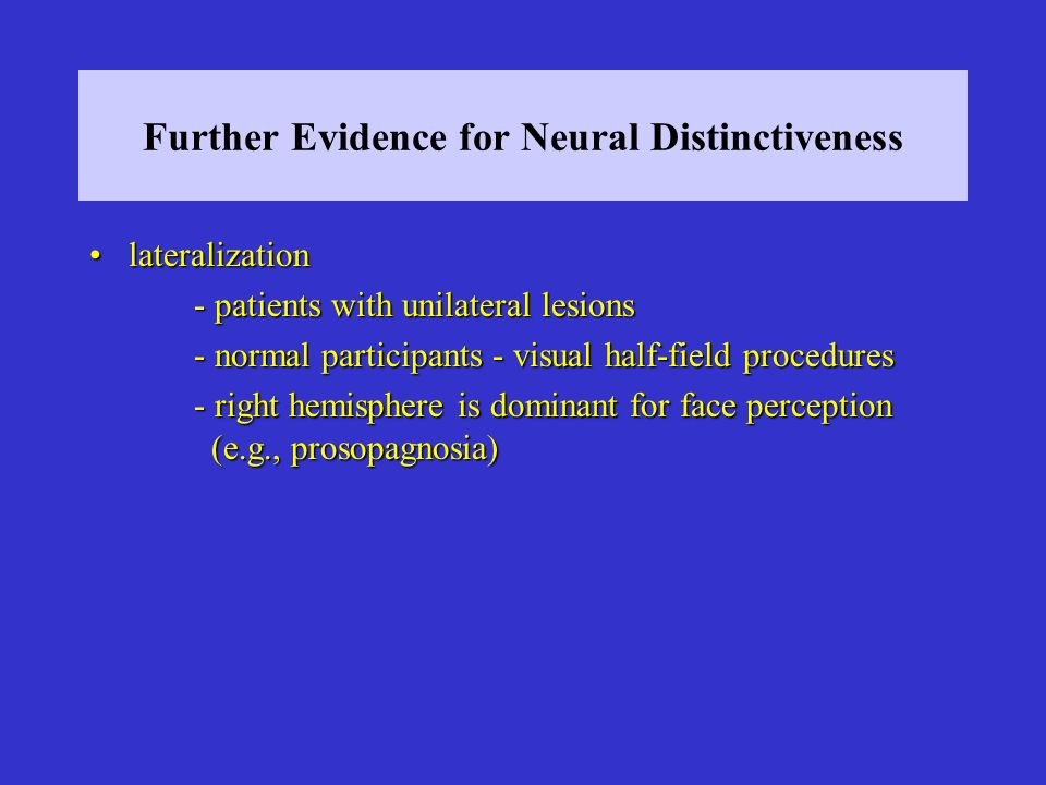 Further Evidence for Neural Distinctiveness lateralizationlateralization - patients with unilateral lesions - normal participants - visual half-field procedures - right hemisphere is dominant for face perception (e.g., prosopagnosia)