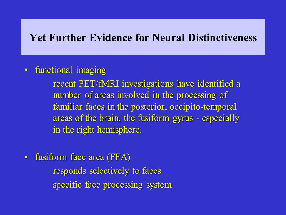 Yet Further Evidence for Neural Distinctiveness functional imagingfunctional imaging recent PET/fMRI investigations have identified a number of areas involved in the processing of familiar faces in the posterior, occipito-temporal areas of the brain, the fusiform gyrus - especially in the right hemisphere.