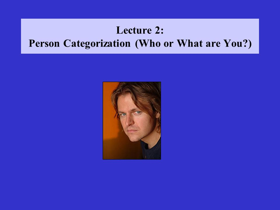 Lecture 2: Person Categorization (Who or What are You )